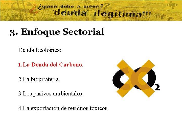 3. Enfoque Sectorial Deuda Ecológica: 1. La Deuda del Carbono. 2. La biopiratería. 3.