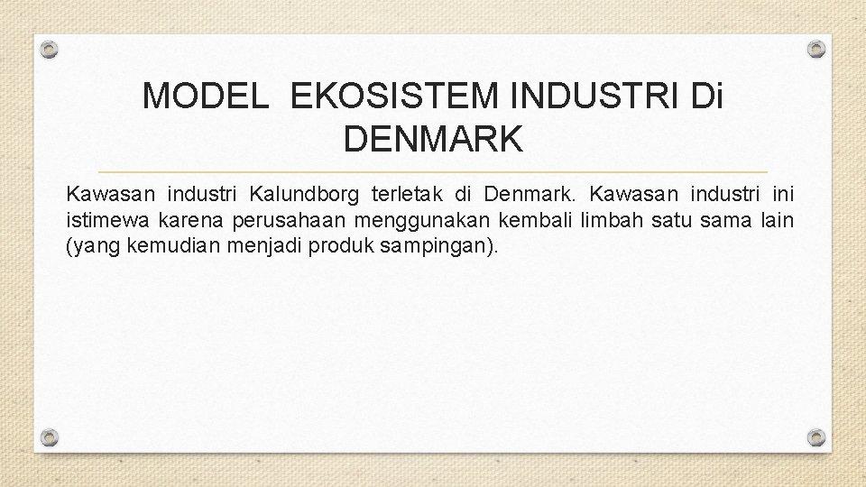 MODEL EKOSISTEM INDUSTRI Di DENMARK Kawasan industri Kalundborg terletak di Denmark. Kawasan industri ini