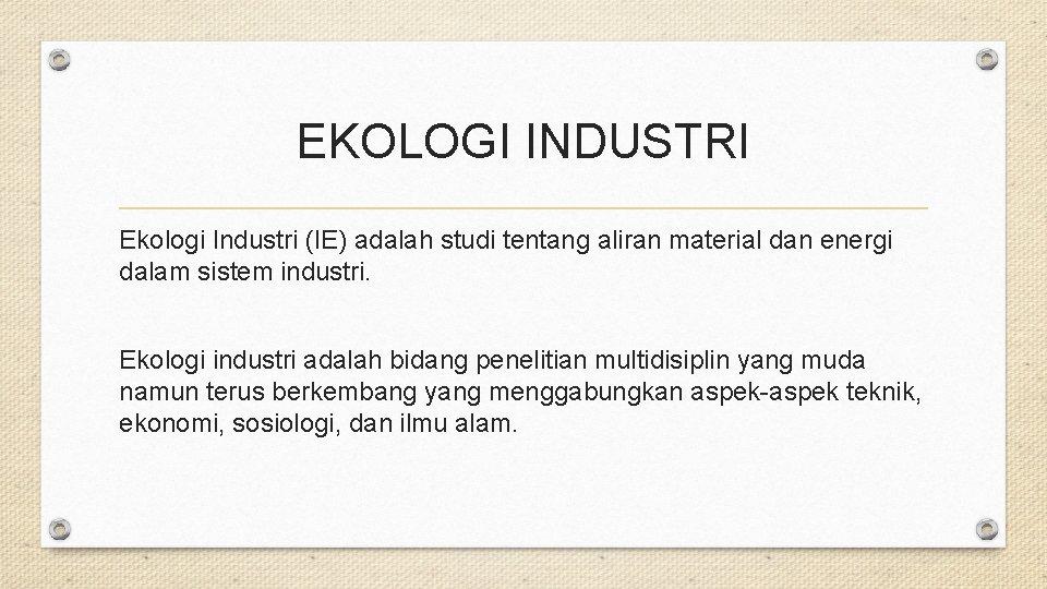 EKOLOGI INDUSTRI Ekologi Industri (IE) adalah studi tentang aliran material dan energi dalam sistem