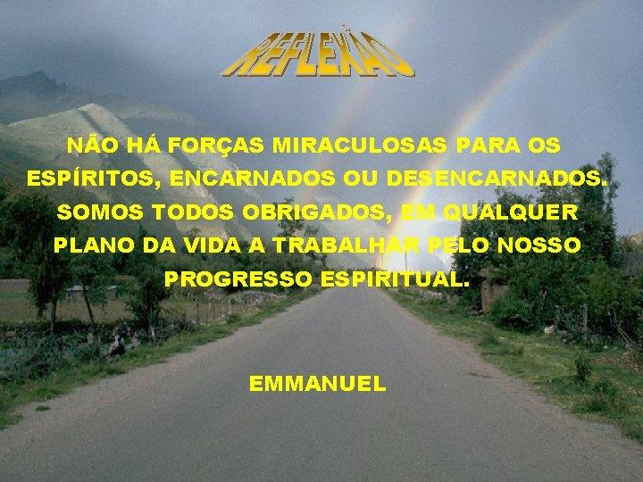 NÃO HÁ FORÇAS MIRACULOSAS PARA OS ESPÍRITOS, ENCARNADOS OU DESENCARNADOS. SOMOS TODOS OBRIGADOS, EM