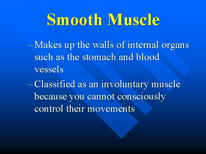 Smooth Muscle – Makes up the walls of internal organs such as the stomach