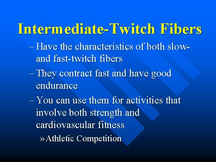 Intermediate-Twitch Fibers – Have the characteristics of both slowand fast-twitch fibers – They contract
