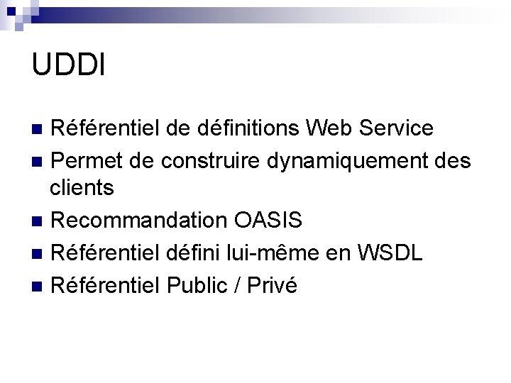 UDDI Référentiel de définitions Web Service n Permet de construire dynamiquement des clients n