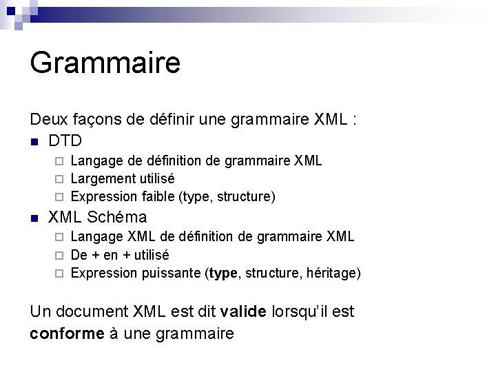 Grammaire Deux façons de définir une grammaire XML : n DTD Langage de définition