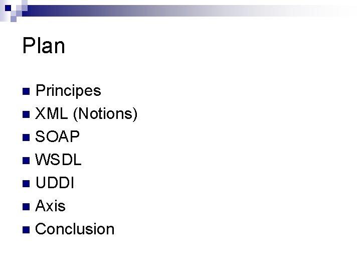 Plan Principes n XML (Notions) n SOAP n WSDL n UDDI n Axis n