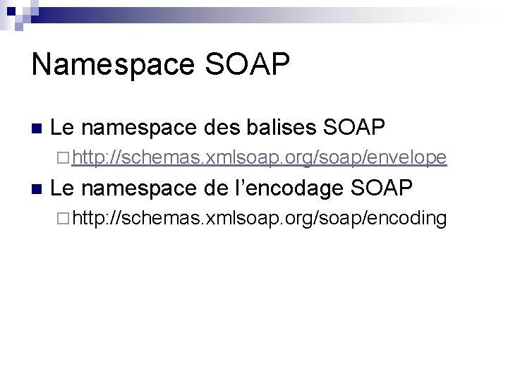 Namespace SOAP n Le namespace des balises SOAP ¨ http: //schemas. xmlsoap. org/soap/envelope n