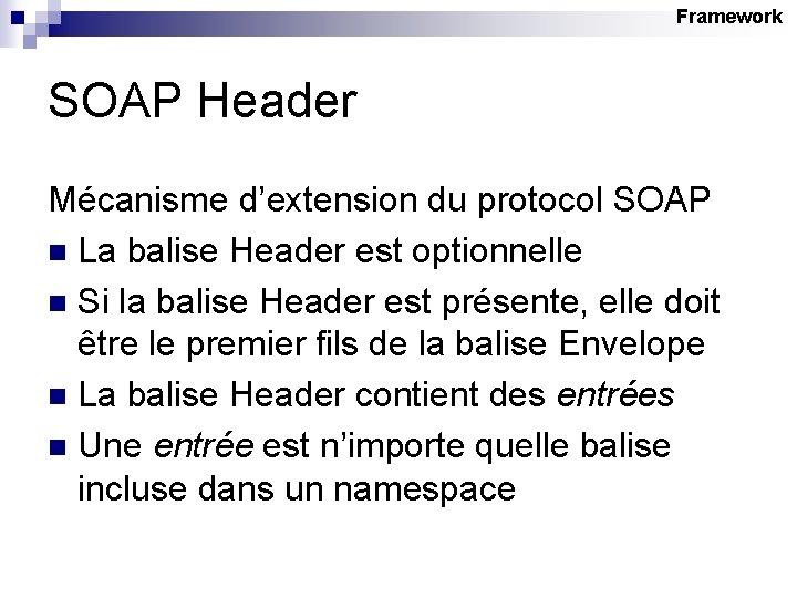 Framework SOAP Header Mécanisme d'extension du protocol SOAP n La balise Header est optionnelle