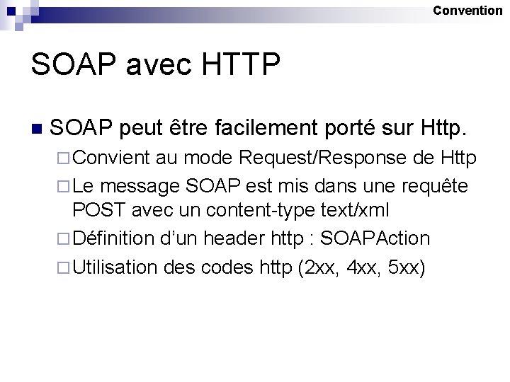 Convention SOAP avec HTTP n SOAP peut être facilement porté sur Http. ¨ Convient