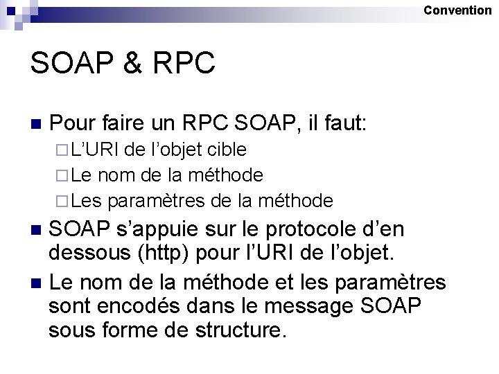 Convention SOAP & RPC n Pour faire un RPC SOAP, il faut: ¨ L'URI