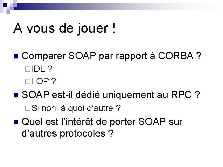 A vous de jouer ! n Comparer SOAP par rapport à CORBA ? ¨