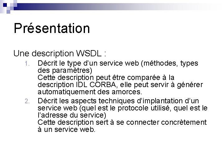 Présentation Une description WSDL : 1. 2. Décrit le type d'un service web (méthodes,