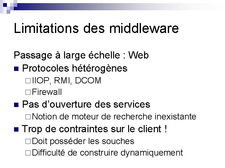 Limitations des middleware Passage à large échelle : Web n Protocoles hétérogènes ¨ IIOP,