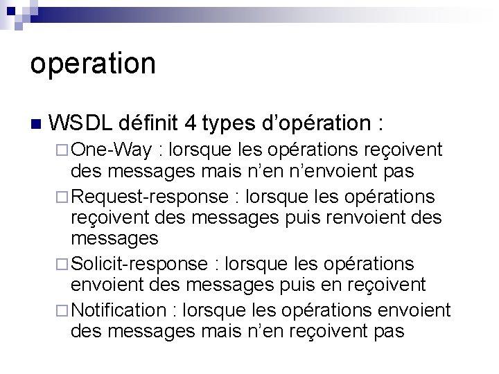 operation n WSDL définit 4 types d'opération : ¨ One-Way : lorsque les opérations