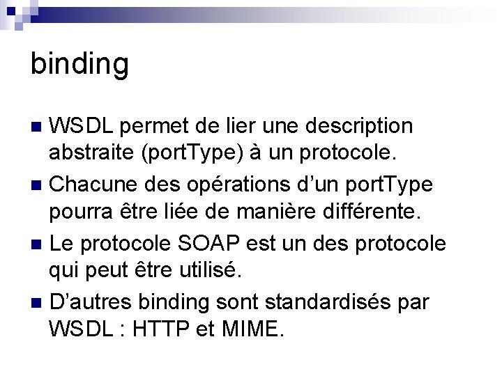 binding WSDL permet de lier une description abstraite (port. Type) à un protocole. n