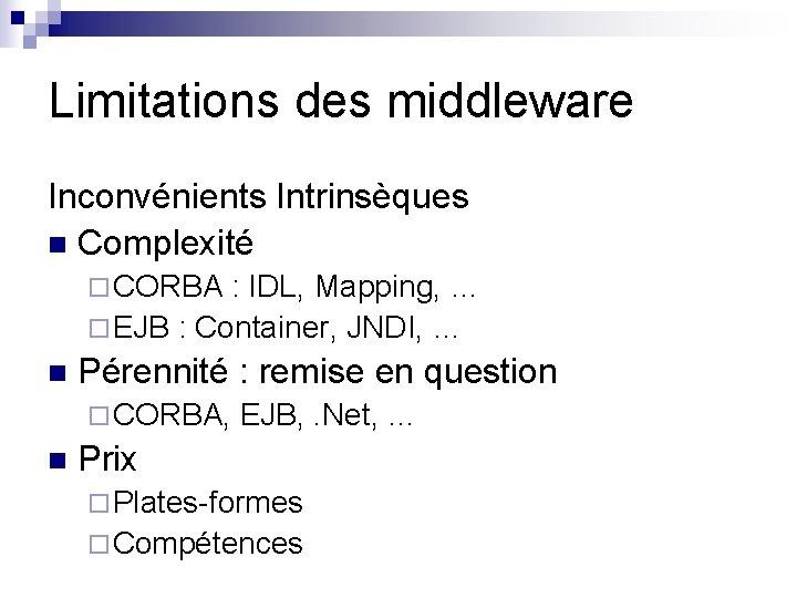 Limitations des middleware Inconvénients Intrinsèques n Complexité ¨ CORBA : IDL, Mapping, … ¨