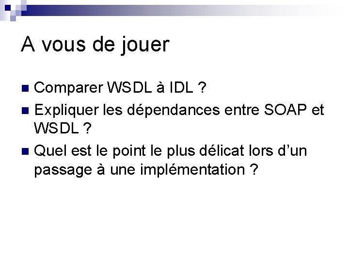 A vous de jouer Comparer WSDL à IDL ? n Expliquer les dépendances entre