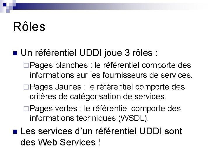 Rôles n Un référentiel UDDI joue 3 rôles : ¨ Pages blanches : le