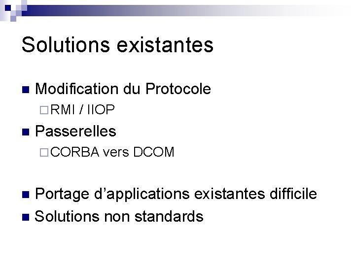 Solutions existantes n Modification du Protocole ¨ RMI / IIOP n Passerelles ¨ CORBA