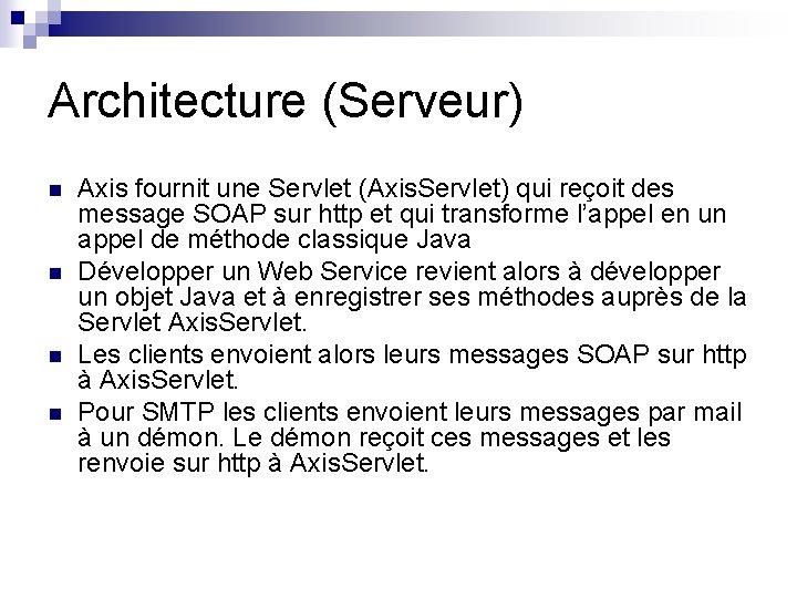 Architecture (Serveur) n n Axis fournit une Servlet (Axis. Servlet) qui reçoit des message
