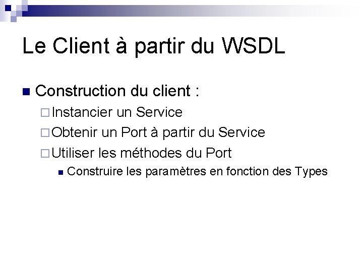 Le Client à partir du WSDL n Construction du client : ¨ Instancier un