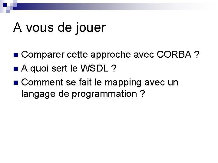 A vous de jouer Comparer cette approche avec CORBA ? n A quoi sert