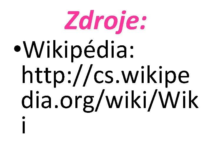 Zdroje: • Wikipédia: http: //cs. wikipe dia. org/wiki/Wik i