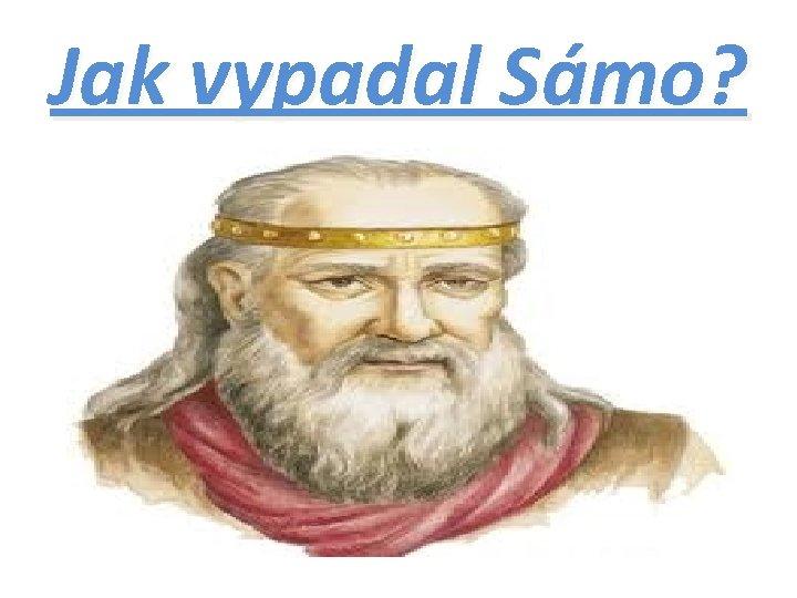 Jak vypadal Sámo?