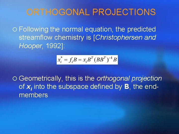 ORTHOGONAL PROJECTIONS ¡ Following the normal equation, the predicted streamflow chemistry is [Christophersen and