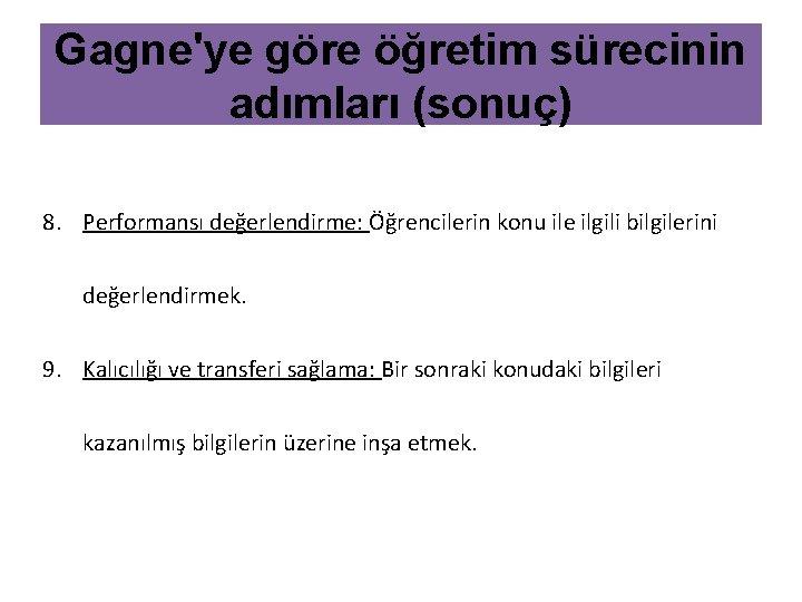 Gagne'ye göre öğretim sürecinin adımları (sonuç) 8. Performansı değerlendirme: Öğrencilerin konu ile ilgili bilgilerini