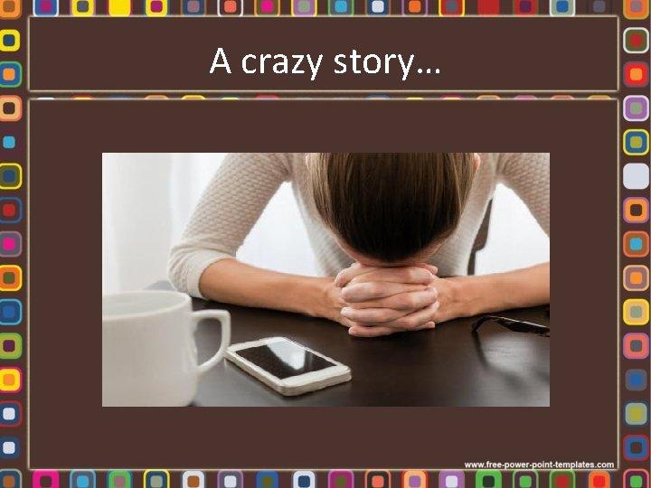 A crazy story…