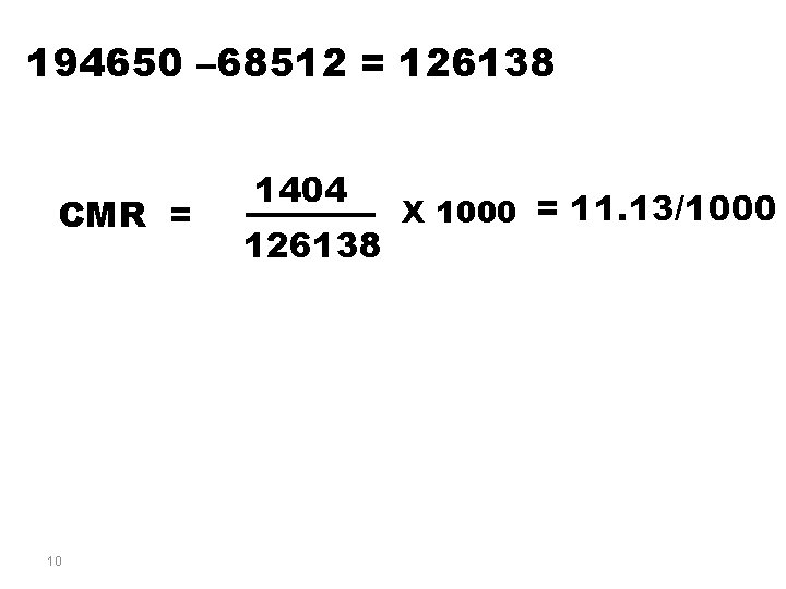 194650 – 68512 = 126138 CMR = 10 1404 126138 X 1000 = 11.