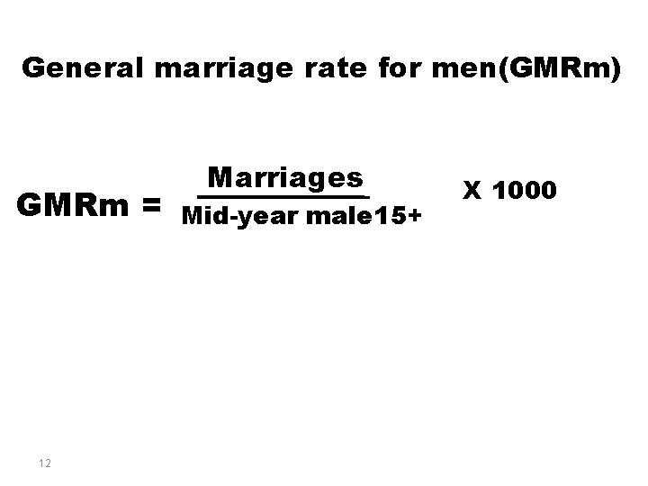 General marriage rate for men(GMRm) GMRm = 12 Marriages Mid-year male 15+ X 1000