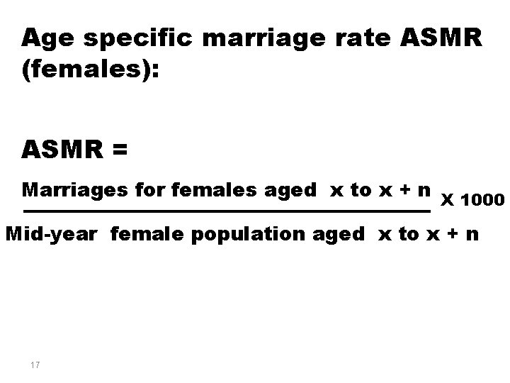 Age specific marriage rate ASMR (females): ASMR = Marriages for females aged x to