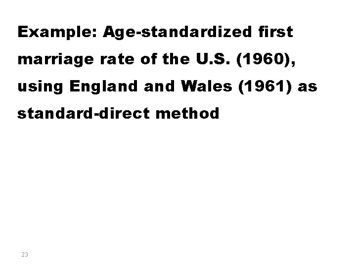 Example: Age-standardized first marriage rate of the U. S. (1960), using England Wales (1961)