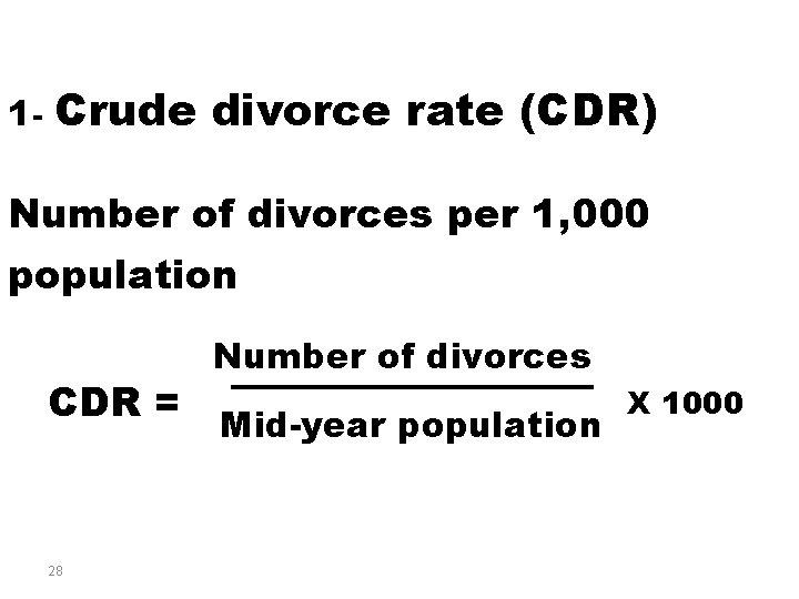 1 - Crude divorce rate (CDR) Number of divorces per 1, 000 population CDR