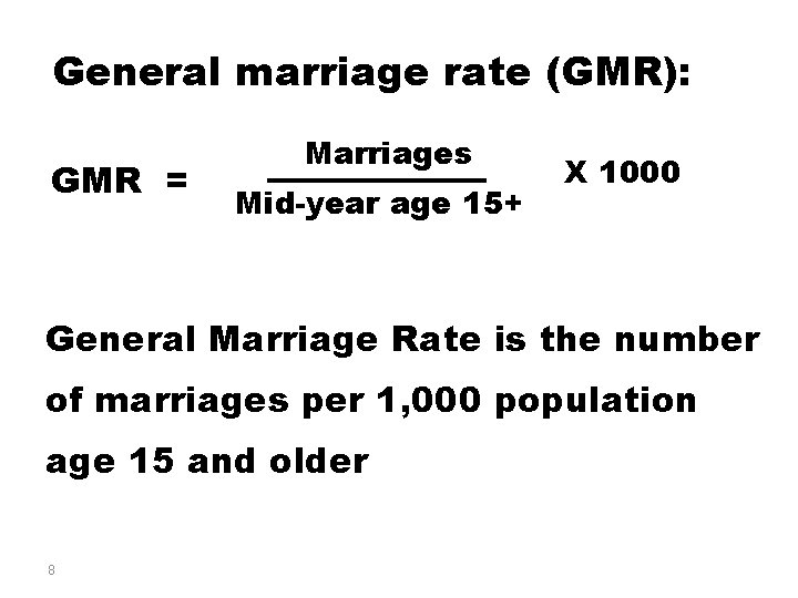 General marriage rate (GMR): GMR = Marriages Mid-year age 15+ X 1000 General Marriage