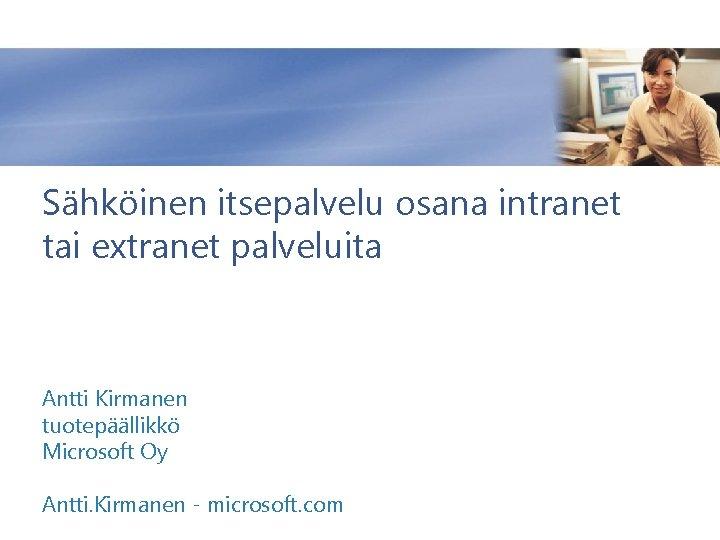 Sähköinen itsepalvelu osana intranet tai extranet palveluita Antti Kirmanen tuotepäällikkö Microsoft Oy Antti. Kirmanen