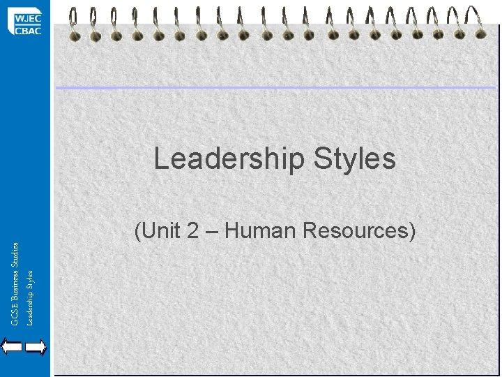 Leadership Styles GCSE Business Studies Leadership Styles (Unit 2 – Human Resources)