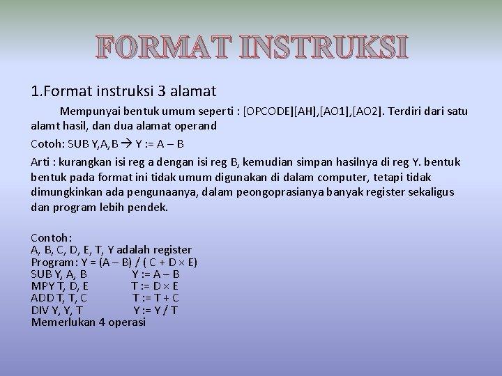 FORMAT INSTRUKSI 1. Format instruksi 3 alamat Mempunyai bentuk umum seperti : [OPCODE][AH], [AO