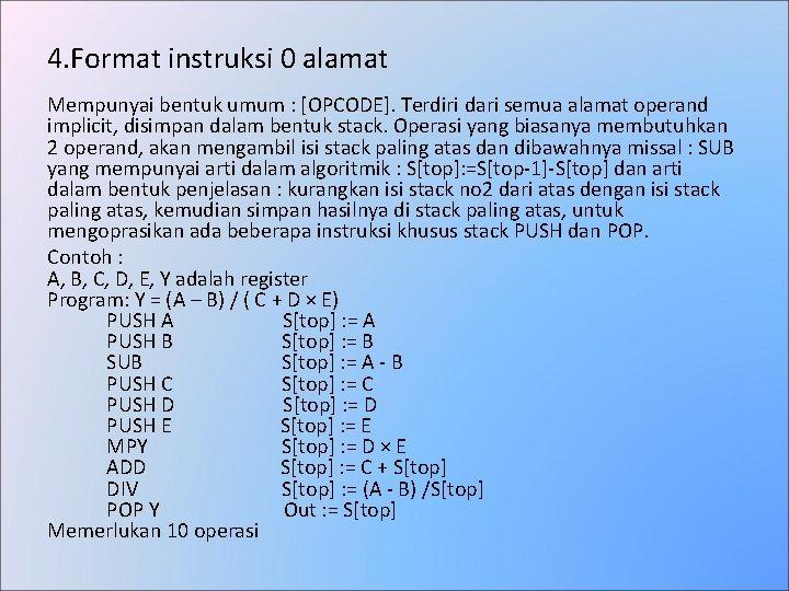 4. Format instruksi 0 alamat Mempunyai bentuk umum : [OPCODE]. Terdiri dari semua alamat