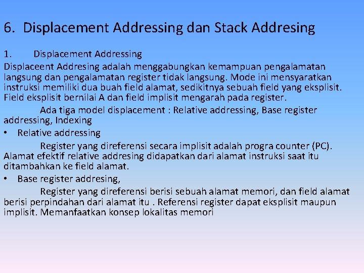 6. Displacement Addressing dan Stack Addresing 1. Displacement Addressing Displaceent Addresing adalah menggabungkan kemampuan
