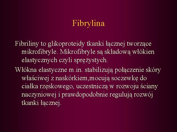 Fibrylina Fibriliny to glikoproteidy tkanki łącznej tworzące mikrofibryle. Mikrofibryle są składową włókien elastycznych czyli