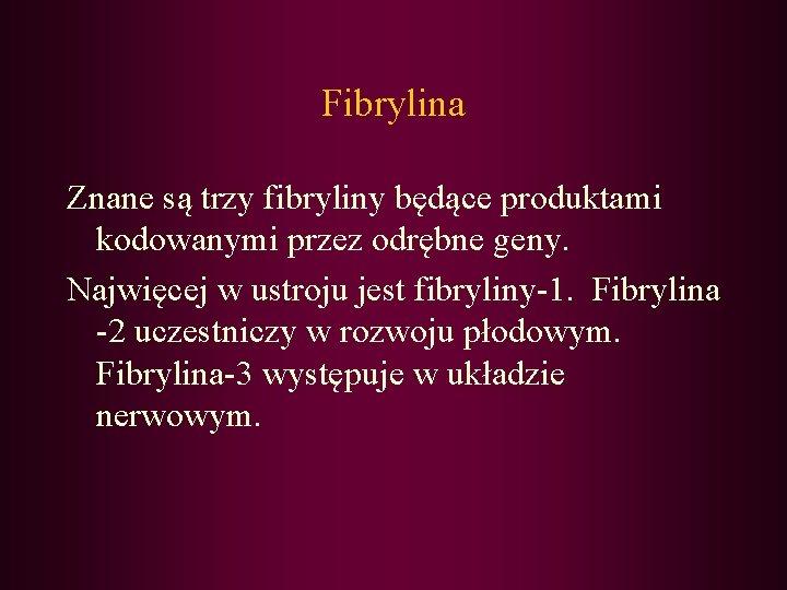 Fibrylina Znane są trzy fibryliny będące produktami kodowanymi przez odrębne geny. Najwięcej w ustroju