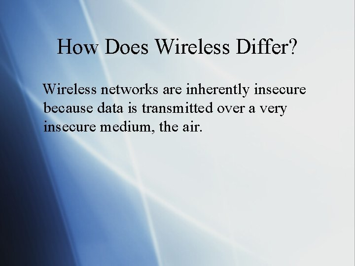 How Does Wireless Differ? Wireless networks are inherently insecure because data is transmitted over
