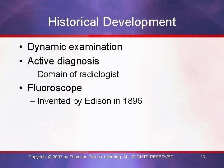 Historical Development • Dynamic examination • Active diagnosis – Domain of radiologist • Fluoroscope
