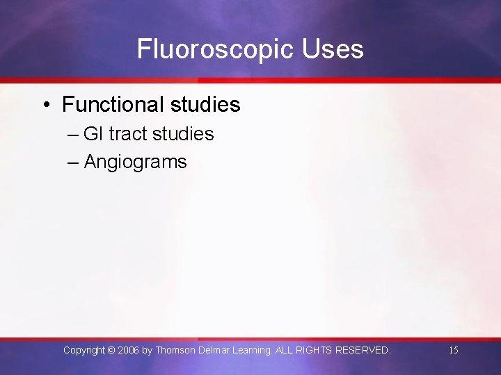 Fluoroscopic Uses • Functional studies – GI tract studies – Angiograms Copyright © 2006