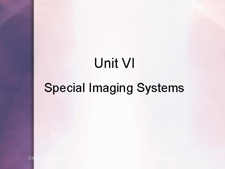 Unit VI Special Imaging Systems Copyright © 2006 by Thomson Delmar Learning. ALL RIGHTS