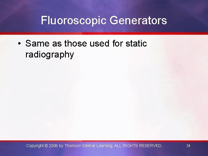 Fluoroscopic Generators • Same as those used for static radiography Copyright © 2006 by