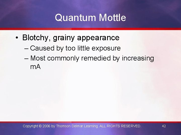 Quantum Mottle • Blotchy, grainy appearance – Caused by too little exposure – Most