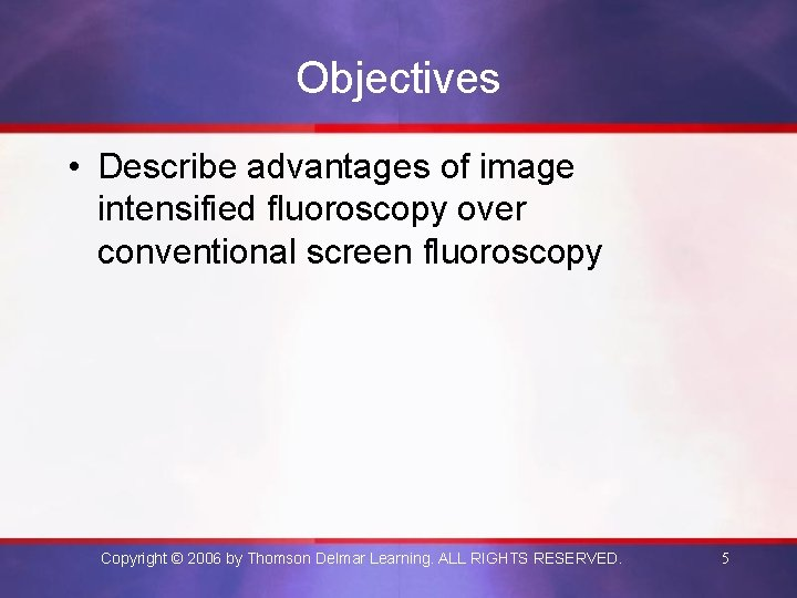 Objectives • Describe advantages of image intensified fluoroscopy over conventional screen fluoroscopy Copyright ©